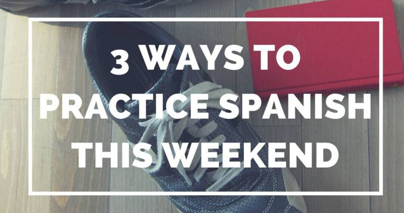 3 Ways to Practice Spanish this Weekend