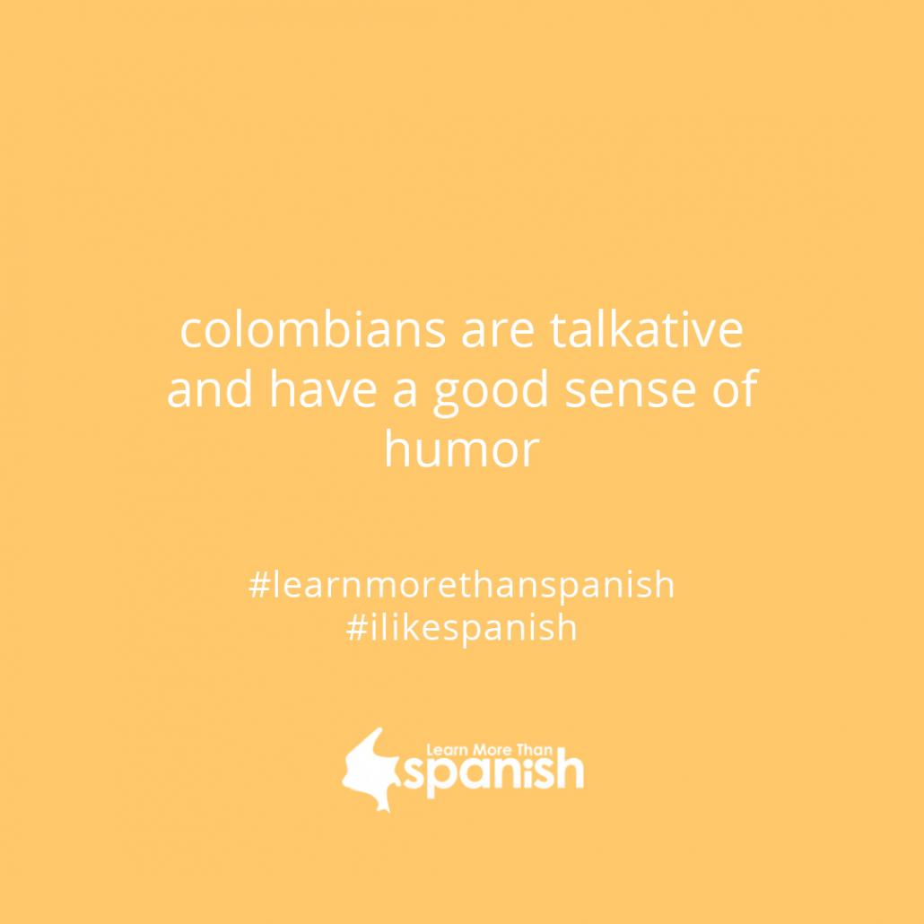 Colombians talkative and have a good sense of humor