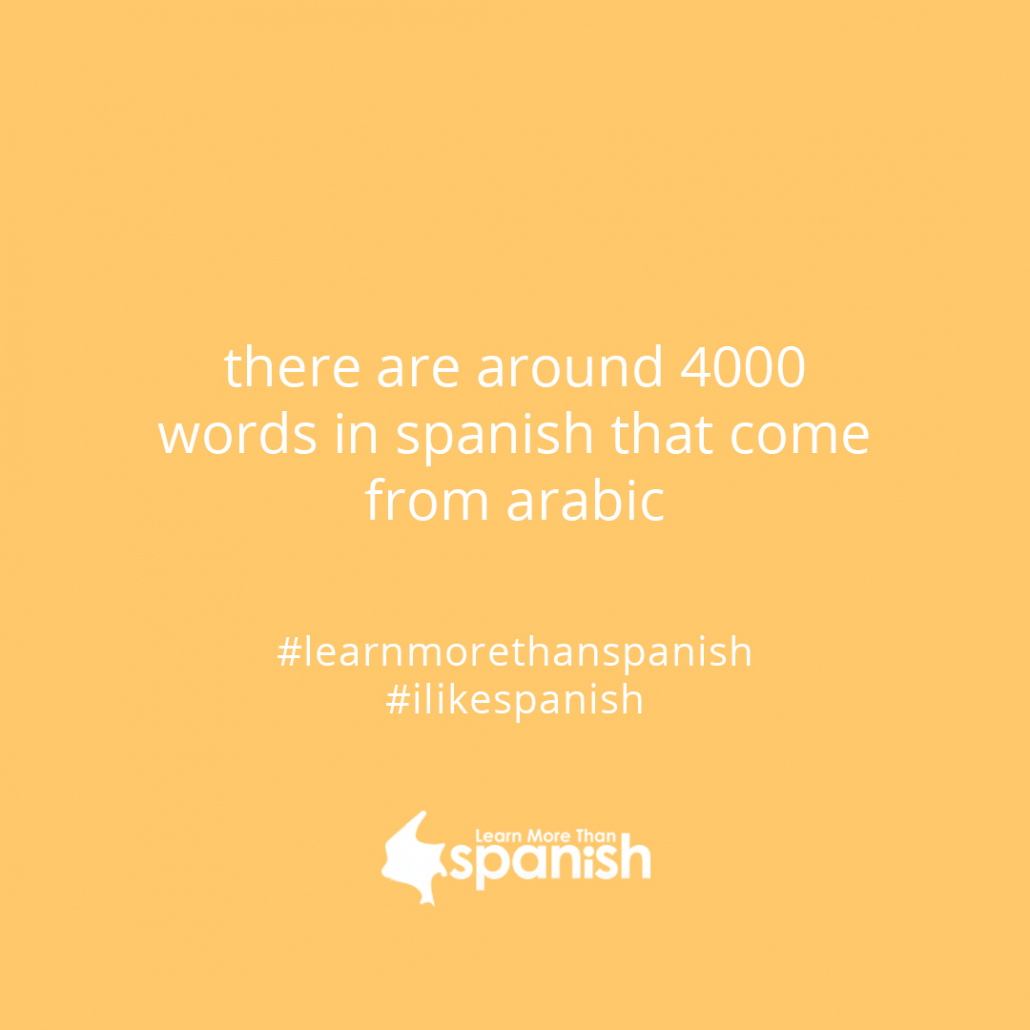 there are around 4000 words in Spanish that come from arabic