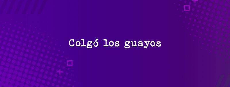 Colombian Slang: Colgó los guayos